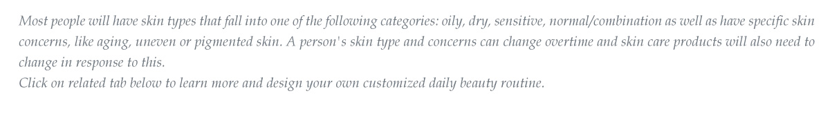 Most people will have skin types that fall into one of the following categories: oily, dry, sensitive, normal/combination as well as have specific skin concerns, like aging, uneven or pigmented skin. A person's skin type and concerns can change overtime and skin care products will also need to change in response to this.