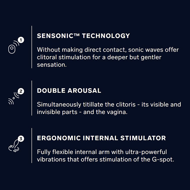 SENSONIC™ TECHNOLOGY: Without making direct contact, sonic waves offer clitoral stimulation for a deeper but gentler sensation. DOUBLE AROUSAL: Simultaneously titillate the clitoris - its visible and invisible parts - and the vagina. ERGONOMIC INTERNAL STIMULATOR: Fully flexible internal arm with ultra-powerful vibrations that offers stimulation of the G-Spot.