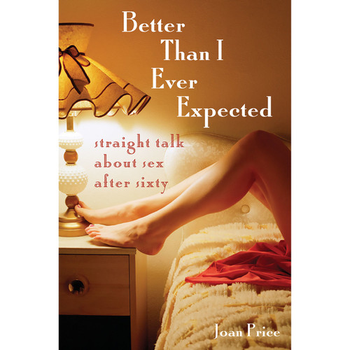 Better Than I Ever Expected: Straight Talk About Sex After Sixty