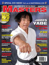 MASTERS MAGAZINE and 3 HOUR DVD. SUMMER 2011 Includes In-depth interview and techniques in the DVD section with Sensei James Yabe. Kensei Taba (Okinawan Karate), Ip Man (Wing Chun), Teruyuki Okazaki Part 2, Iaido Part 2, Eric Tomilson (Karate), Brazilian Jiu Jitsu: Side Control, Boxe Francaise Savage, Hapkido and much more!