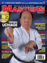 MASTERS MAGAZINE and 3 HOUR DVD. SPRING 2011 Includes In-depth interview and techniques in the DVD section with Sensei Takeshi Uchiage. George E. Mattson (Karate), Sun Ho Kim (Taekwondo), Bill Lasiter Kung Fu San Soo, Iaido: Shadows of the Sword, Sid Kelly (Judo), Brazilian Jiu Jitsu: Gi or No-Gi?, Robert J. Ott and much more!