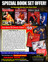 "This three-books ""Special Set"" gives rare insights into the physical, mental, and spiritual methods that have enabled these chosen few to reach the pinnacles of their particular styles. Jeet kune do/kali icon Dan Inosanto, kickboxing great Bill ""Superfoot"" Wallace, kenpo legend Ed Parker, taekwondo expert Jun Chong, muay Thai master Surachai Sirisute; numerous kung fu masters such as Buck Sam Kong, William Cheung, Doc Fai Wong, Adam Hsu, etc…and grappling legends like Helio Gracie, Gene LeBell, Gokor Chivichyan, Oleg Taktarov, Rickson Gracie amongst many others, have been gathered together in these three volumes. Any practitioner who appreciates martial arts history and philosophy, and who feels that this rich heritage is a necessary stepping-stone to their own personal growth, will find these Special Set an invaluable reference and a must-have addition to their personal library! No matter how well you think you know these masters, you haven't truly experienced their wit, wisdom, and insight until you have read these classic works!"