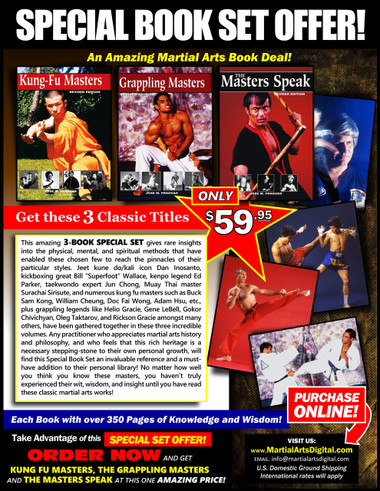 """This three-books """"Special Set"""" gives rare insights into the physical, mental, and spiritual methods that have enabled these chosen few to reach the pinnacles of their particular styles. Jeet kune do/kali icon Dan Inosanto, kickboxing great Bill """"Superfoot"""" Wallace, kenpo legend Ed Parker, taekwondo expert Jun Chong, muay Thai master Surachai Sirisute; numerous kung fu masters such as Buck Sam Kong, William Cheung, Doc Fai Wong, Adam Hsu, etc…and grappling legends like Helio Gracie, Gene LeBell, Gokor Chivichyan, Oleg Taktarov, Rickson Gracie amongst many others, have been gathered together in these three volumes. Any practitioner who appreciates martial arts history and philosophy, and who feels that this rich heritage is a necessary stepping-stone to their own personal growth, will find these Special Set an invaluable reference and a must-have addition to their personal library! No matter how well you think you know these masters, you haven't truly experienced their wit, wisdom, and insight until you have read these classic works!"""