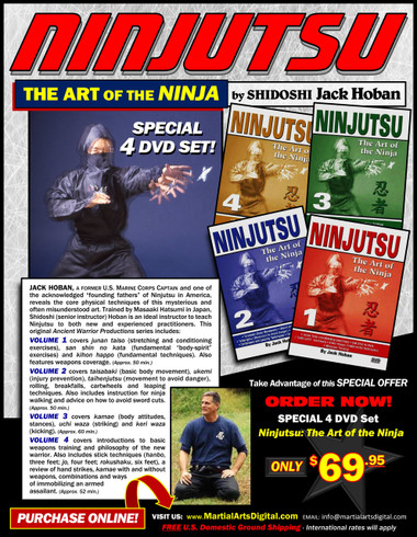 """Shidoshi Jack Hoban—a former Marine Corps captain and one of the acknowledged """"founding fathers"""" of Ninjutsu in America—reveals the core physical techniques of this mysterious and often misunderstood art. Personally trained by Grandmaster Masaaki Hatsumi in Japan, Shidoshi (senior instructor) Hoban is an ideal instructor to teach Ninjutsu to new and experienced practitioners. Volume 1 covers junan taiso (stretching and conditioning exercises), san shin no kata (fundamental """"body-spirit"""" exercises) and kihon happo (fundamental techniques). Also features weapons coverage. (Approx. 50 min.)  Volume 2 covers taisabaki (basic body movement), ukemi (injury prevention), taihenjutsu (movement to avoid danger), rolling, breakfalls, cartwheels and leaping techniques. Also includes instruction for ninja walking and advice on how to avoid sword cuts. (Approx. 50 min.)  Volume 3 covers kamae (body attitudes, stances), uchi waza (striking) and keri waza (kicking). (Approx. 60 min.)  Volume 4 covers introductions to basic weapons training and philosophy of the new warrior. Also includes stick techniques (hanbo, three feet; jo, four feet; rokushaku, six feet), a review of hand strikes, kamae with and without weapons, combinations and ways of immobilizing an armed assailant. (Approx. 52 min.)"""