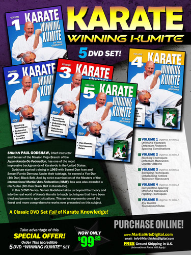 "KARATE WINNING KUMITE  SPECIAL 5 DVD SET By Paul Godshaw Shihan Paul Godshaw, Chief Instructor and Sensei of the Mission Viejo Branch of the ""Japan Karate-Do Federation"", has one of the most impressive backgrounds of Karate-do in the United States. Mr. Paul Godshaw started training in 1965 with Sensei Dan Ivan and Sensei Fumio Demura. Under their tutelage, he had earned a Yon-Dan (4th Dan) Black Belt. And, by strict examination of the Masters of the ""International Martial Arts Federation"" (IMAF), Mr. Godshaw has also been awarded a Hachi-dan (8th Dan Black Belt in Karate-Do). In this 5 DVD Series, he takes us beyond the theory and into the real world of ""karate kumite"" to teach techniques that have been tried and proven in sport situations. This series represents one of the finest and more comprehensive works ever presented on this subject.   VOLUME 1  •	Offensive Footwork  •	Defensive Footwork •	Sparring Combinations VOLUME 2  •	Blocking Techniques  •	Defensive Maneuvers •	Counter Attacks VOLUME 3  •	Sweeping Techniques   •	Unbalancing Actions •	Takedown Maneuvers VOLUME 4   •	Competition Sparring  •	Offensive Maneuvers •	Fighting Techniques VOLUME 5  •	Jiyu Kumite  •	Tournament Rules (Approx. 70 mins) Take advantage of this Special Offer, order now Special 5 DVD ""WINNING KUMITE"" set for only US$99.95!"