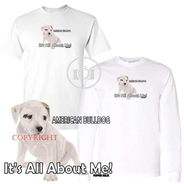 American Bulldog Puppies Rule! It's All About Me Short / Long Sleeve White T Shirt (S-3X)