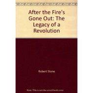 After The Fire's Gone Out: The Legacy Of A Revolution by Robert Stone - E024090