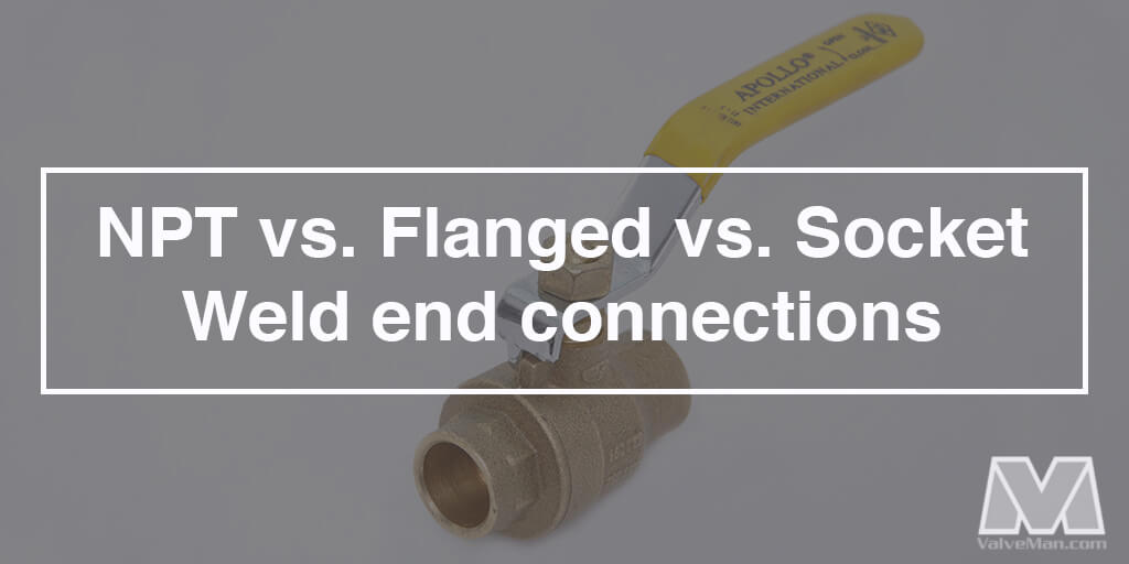 Choosing the Perfect Valve End Connection Type: NPT vs Flanged vs Socket Weld