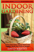 Indoor Gardening: The Ultimate Indoor Gardening For Beginners Guide! - Easily Grow Indoor House Plants And Veggies, Herbs, And Fruits In Weeks!