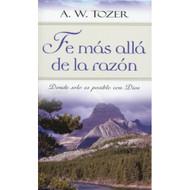 Fe Más Allá de la Razón / Faith Beyond Reason por A.W. Tozer