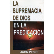 La Supremacía de Dios en la Predicación / The Supremacy of God in Preaching por John Piper
