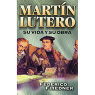 Martín Lutero, Su vida & Su Obra | Martin Luther, His Life & Work por Federico Fliedner