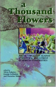 A THOUSAND FLOWERS: Social Struggles Against Structural Adjustment in African Universities, Edited by Silvia Federici, George Cafentzis & Ousseina Alidou