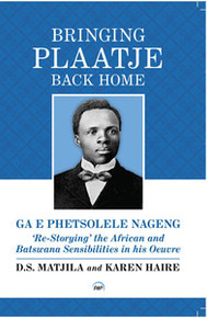 BRINGING PLAATJE BACK HOME, GA E PHETSOLELE NAGENG: Re-Storying'  the African and Batswana Sensibilities in his Oeuvre, by D. S. Matjila & Karen Haire