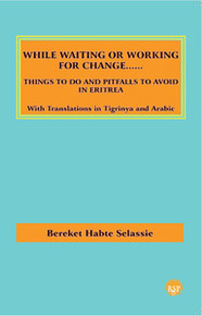 WHILE WAITING OR WORKING FOR CHANGE....Things to do and Pitfalls to Avoid in Eritrea, by Bereket Habte Selassie, With Translation in Tigrinya and Arabic