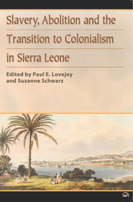 SLAVERY, ABOLITION AND THE TRANSITION TO COLONIALISM IN SIERRA LEONE: Edited by Paul E. Lovejoy and Suzanne Schwarz