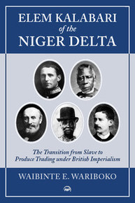 ELEM KALABARI OF THE NIGER DELTA: The Transition from Slave to Produce Trading under British Imperialism, Waibinte E. Wariboko