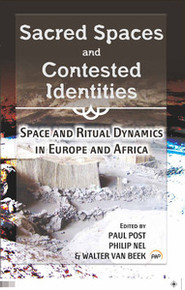 SACRED SPACES AND CONTESTED IDENTITIES: Space and Ritual Dynamics in Europe and Africa, Edited by Paul Post, Philip Nel & Walter van Beek