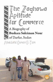 THE ZAGHAWA APTITUDE FOR COMMERCE: A Biography of Bushara Suleiman Nour of Darfur, Sudan, by Abdullahi Osman El-Tom