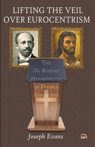 LIFTING THE VEIL OVER EUROCENTRISM: The Du Boisian Hermeneutic of Double Consciousness, by Joseph Evans