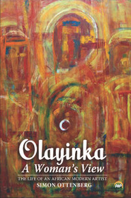 OLAYINKA, A WOMAN'S VIEW: The Life of an African Modern Artist, Simon Ottenberg