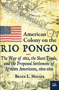 AMERICAN COLONY ON THE RIO PONGO: The War of 1812, the Slave Trade, and the  Proposed Settlement of African Americans, 1810-1830, by Bruce L  Mouser