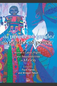 THE POWER OF GENDER THE GENDER OF POWER: Women's Labor Rights and Responsibility in Africa, Edited by Toyin Falola and Bridget Teboh