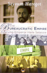 THE BUREAUCRATIC EMPIRE: Serving Emperor Haile Selassie, by Seyoum Haregot