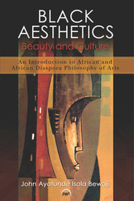 BLACK AESTHETICS: Beauty and Culture: An Introduction to African and African Diaspora Philosophy of Arts, John Ayotunde Isola Bewaji