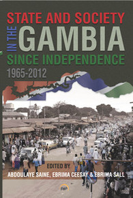 STATE AND SOCIETY IN THE GAMBIA SINCE INDEPENDENCE, Edited by Abdoulaye Saine, Ebrima Ceesay, and Ebrima Sall