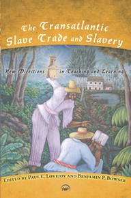THE TRANSATLANTIC SLAVE TRADE AND SLAVERY: New Directions in Teaching and Learning, Edited by Paul E. Lovejoy and Benjamin P. Bowser