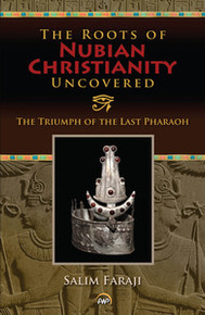 THE ROOTS OF NUBIAN CHRISTIANITY UNCOVERED: The Triumph of the Last Pharaoh, by Salim Faraji