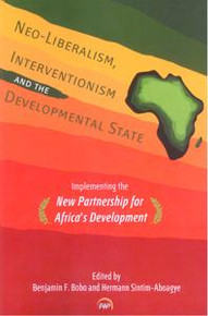 NEO-LIBERALISM, INTERVENTIONISM AND THE DEVELOPMENTAL STATE: Implementing the New Partnership for Africa's Development, Edited by Benjamin F. Bobo & Hermann Sintim-Aboagye