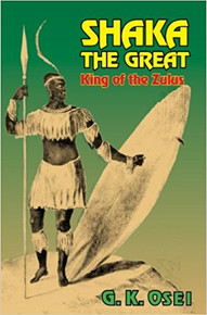 SHAKA THE GREAT: KIng of the Zulus, by G. K. Osei