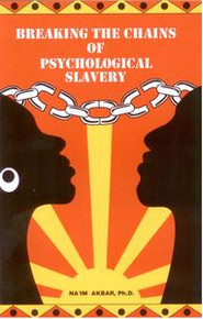 BREAKING THE CHAINS OF PSYCHOLOGICAL SLAVERY, by Na'im Akbar, Ph.D.