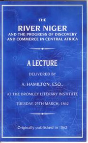 THE RIVER NIGER AND THE PROGRESS OF DISCOVERY AND COMMERCE IN CENTRAL AFRICA: A Lecture delivered by A. Hamilton, ESQ.