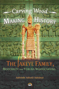 CARVING WOOD, MAKING HISTORY: The Fakeye Family, Modernity and Yorùbá Woodcarving, Adérónké Adésolá Adésànyà