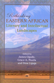 RETHINKING EASTERN AFRICAN LITERARY AND INTELLECTUAL LANDSCAPES, Edited by James Ogude, Grace A. Musila & Dina Ligaga