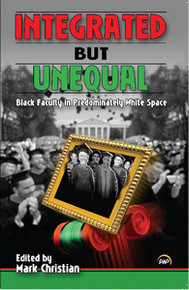 INTEGRATED BUT UNEQUAL: Black Faculty in Predominately White Space, Edited by Mark Christian
