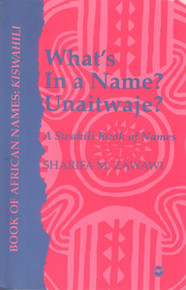 WHAT'S IN A NAME? UNAITWAJE? A Swahili Book of Names, Sharifa M. Zawawi, HARDCOVER