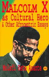 MALCOLM X AS CULTURAL HERO AND OTHER ESSAYS, by Molefi Kete Asante