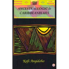 ANCESTRALLOGIC AND CARIBBEANBLUES, by Kofi Anyidoho