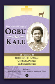 RELIGIONS IN AFRICA: Conflicts, Politics and Social Ethics, The Collected Essays of Ogbu Uke Kalu, Vol. 3, Edited by Wilhelmina J. Kalu, Nimi Wariboko, and Toyin Falola, HARDCOVER