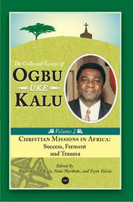 CHRISTIAN MISSIONS IN AFRICA: Mission, Ferment and Trauma, The Collected Essays of Ogbu Uke Kalu, Vol. 2, Edited by Wilhelmina J. Kalu, Nimi Wariboko and Toyin Falola, HARDCOVER