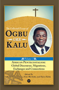AFRICAN PENTECOSTALISM: Global Discourses, Migrations, Exchanges and Connections, The Collected Essays of Ogbu Uke Kalu, Vol. 1, Edited by Wilhelmina J. Kalu, Nimi Wariboko, and Toyin Falola, HARDCOVER