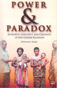 POWER AND PARADOX: AUTHORITY, INSECURITY AND CREATIVITY IN FON GENDER RELATIONS, by Douglas J. Falen, HARDCOVER