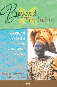 BEYOND TRADITION: African Women and Cultural Spaces, Edited By Toyin Falola and S. U. Fwatshak