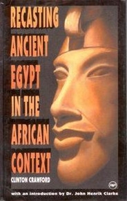 RECASTING ANCIENT EGYPT IN THE AFRICAN CONTEXT, by Clinton Crawford, Introduction by Dr. John Henrik Clarke