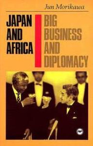 JAPAN AND AFRICA: Big Business and Diplomacy, by Jun Morikawa