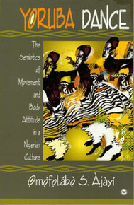 YORUBA DANCE: The Semiotics of Movement and Body Attitude in a Nigerian Culture, by Omofolabo S. Ajayi